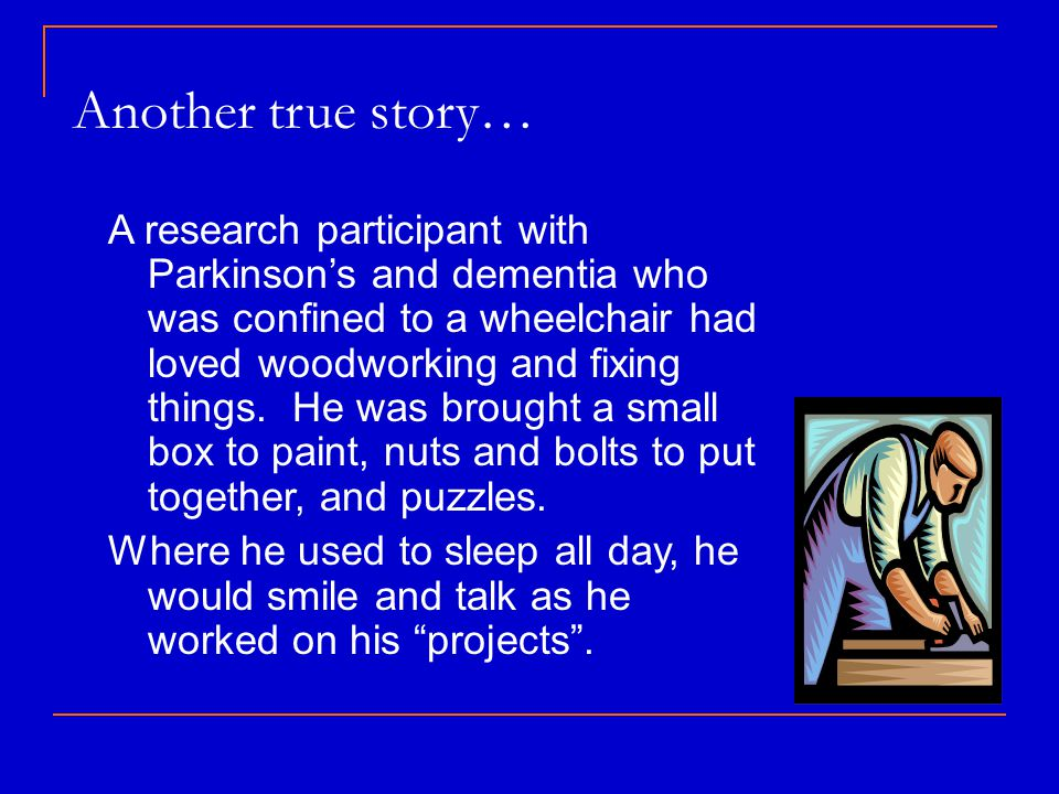 Another true story… A research participant with Parkinson's and dementia who was confined to a wheelchair had loved woodworking and fixing things.