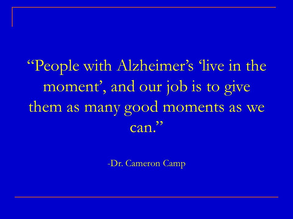 People with Alzheimer's 'live in the moment', and our job is to give them as many good moments as we can. -Dr.