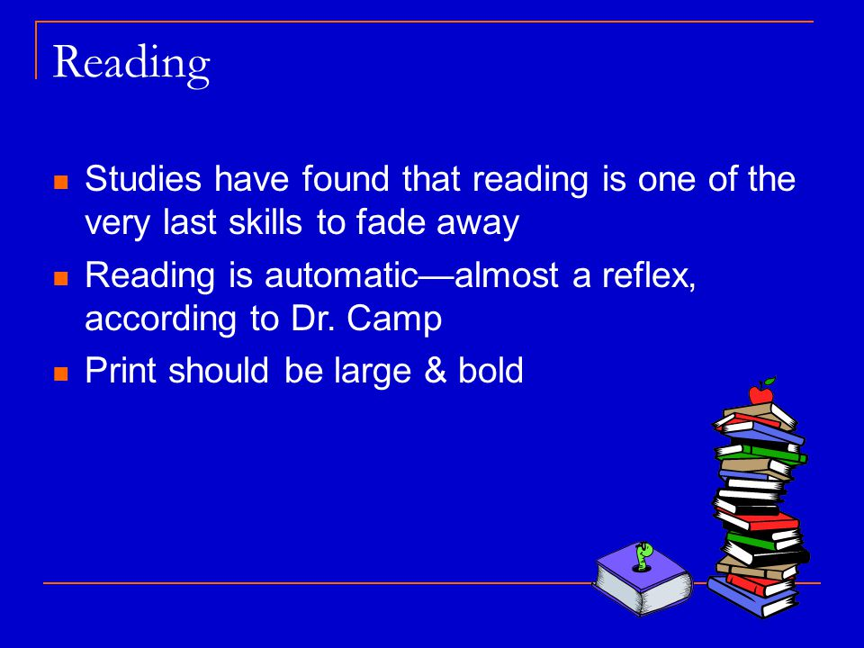 Reading Studies have found that reading is one of the very last skills to fade away Reading is automatic—almost a reflex, according to Dr.
