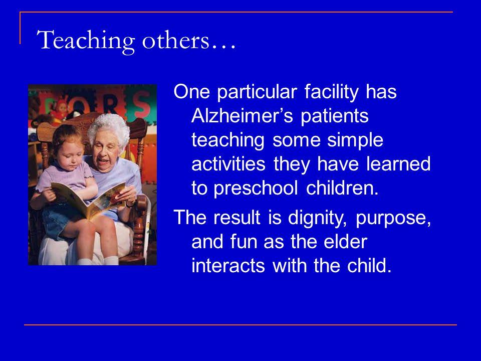Teaching others… One particular facility has Alzheimer's patients teaching some simple activities they have learned to preschool children.