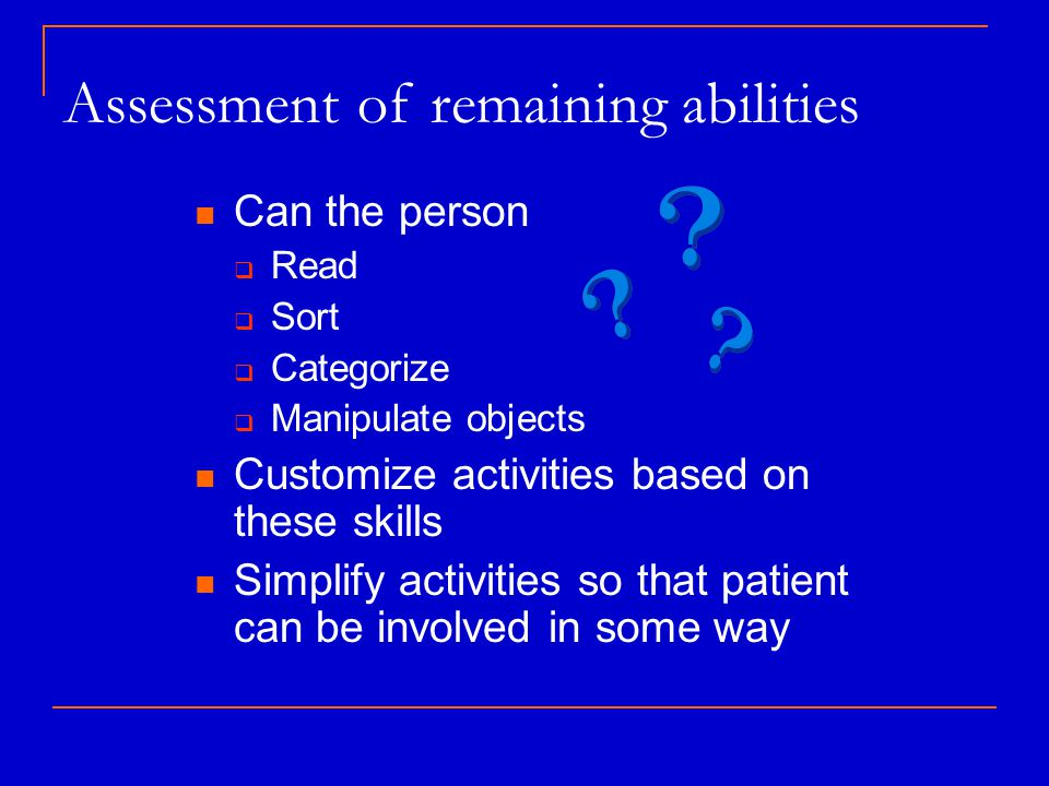 Assessment of remaining abilities Can the person  Read  Sort  Categorize  Manipulate objects Customize activities based on these skills Simplify activities so that patient can be involved in some way