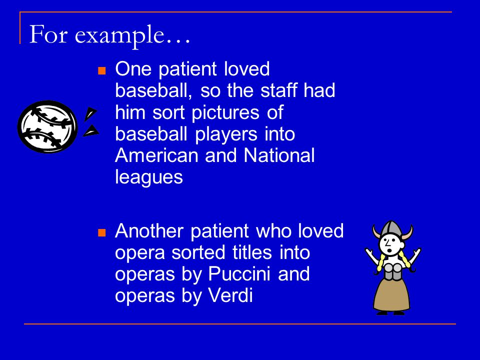 For example… One patient loved baseball, so the staff had him sort pictures of baseball players into American and National leagues Another patient who loved opera sorted titles into operas by Puccini and operas by Verdi