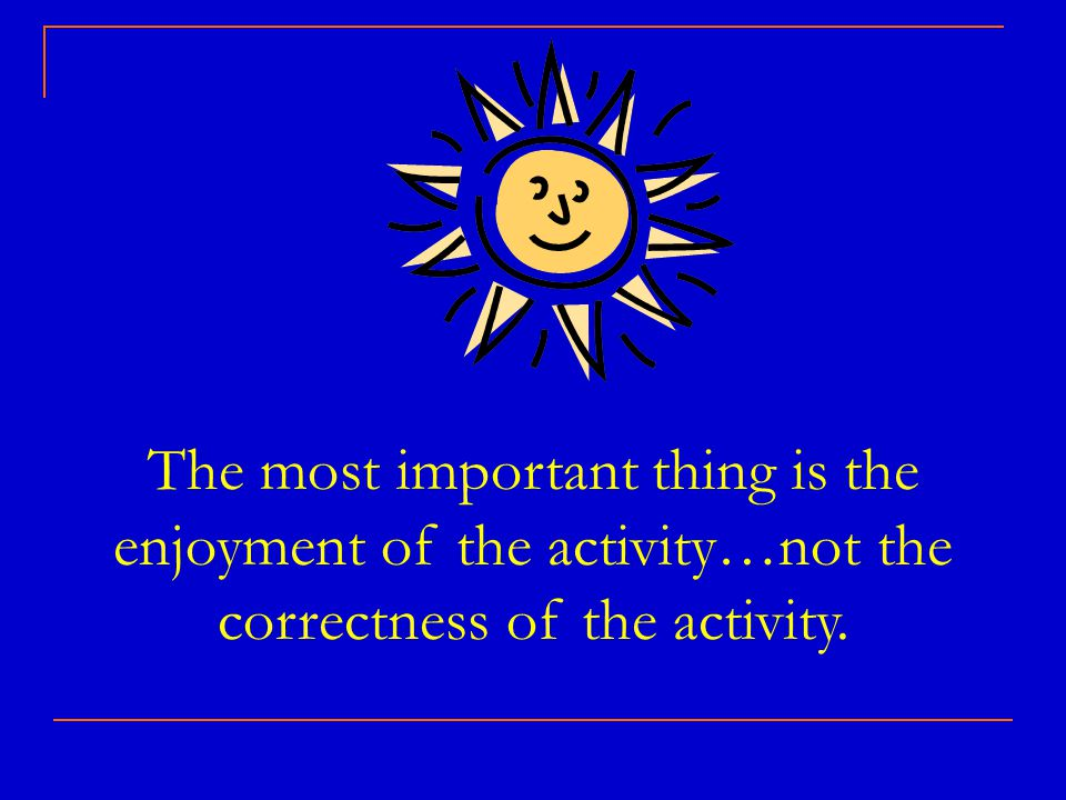 The most important thing is the enjoyment of the activity…not the correctness of the activity.