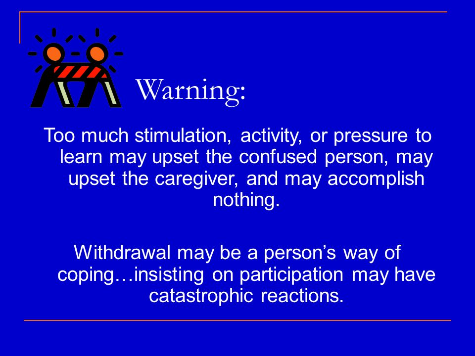Warning: Too much stimulation, activity, or pressure to learn may upset the confused person, may upset the caregiver, and may accomplish nothing.