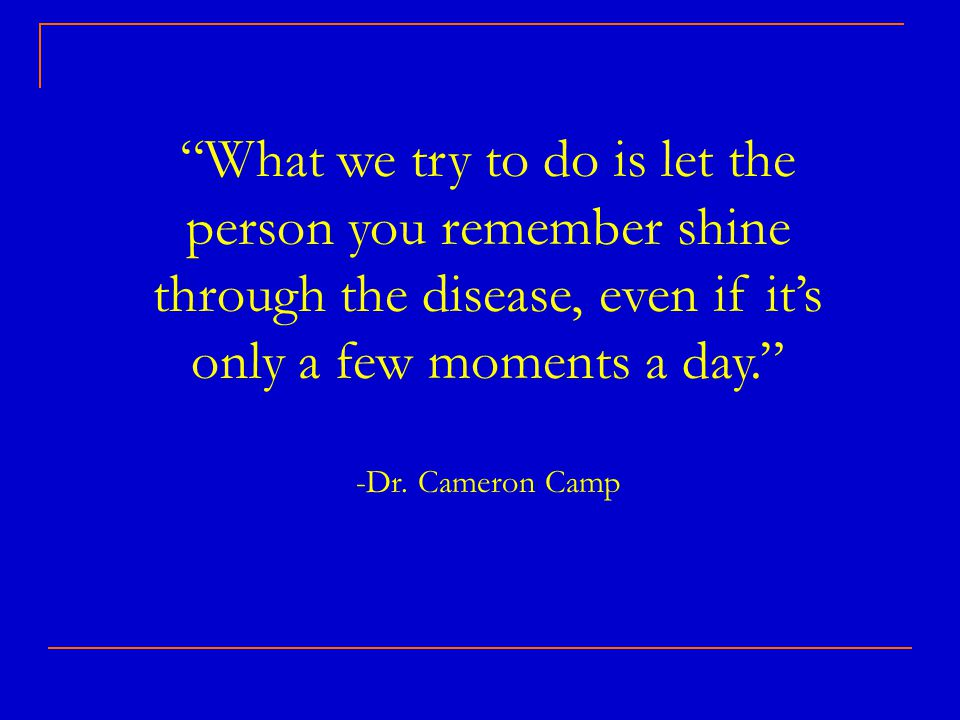 What we try to do is let the person you remember shine through the disease, even if it's only a few moments a day. -Dr.