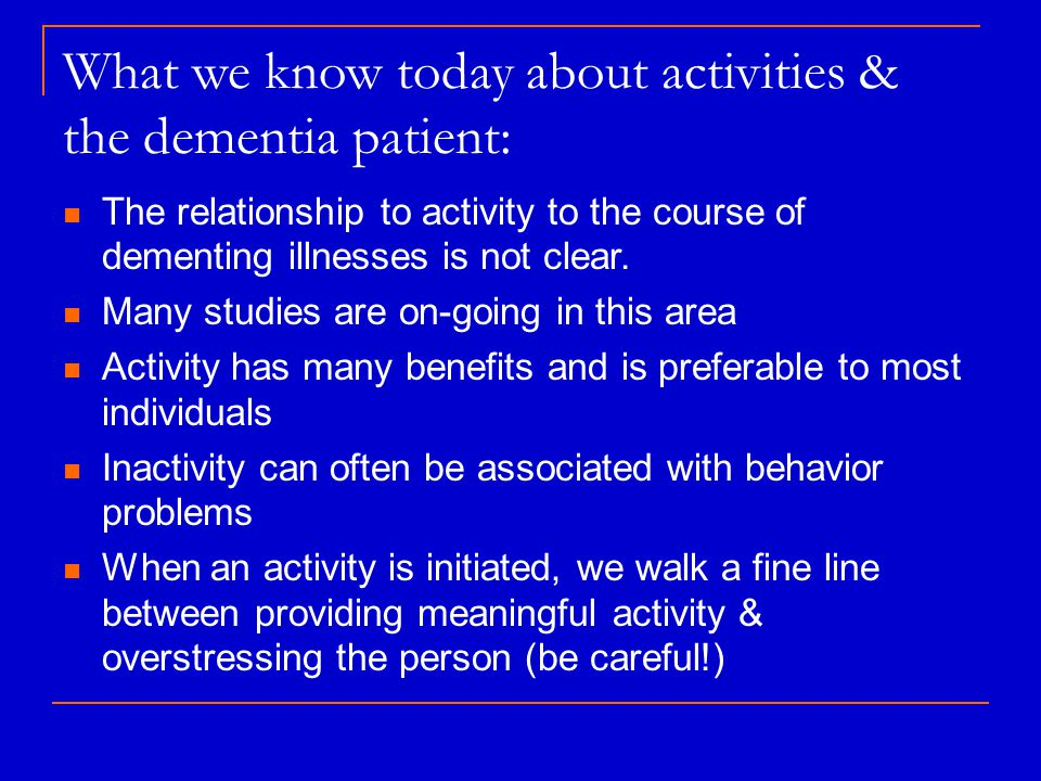 What we know today about activities & the dementia patient: The relationship to activity to the course of dementing illnesses is not clear.