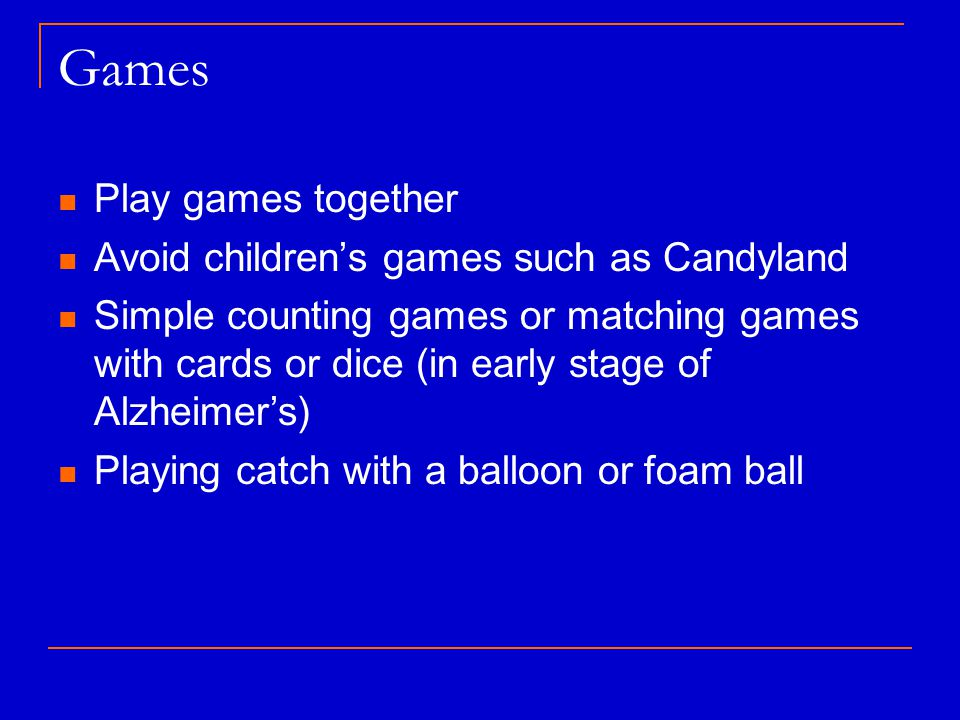 Games Play games together Avoid children's games such as Candyland Simple counting games or matching games with cards or dice (in early stage of Alzheimer's) Playing catch with a balloon or foam ball