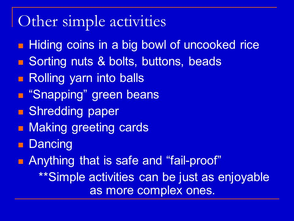 Other simple activities Hiding coins in a big bowl of uncooked rice Sorting nuts & bolts, buttons, beads Rolling yarn into balls Snapping green beans Shredding paper Making greeting cards Dancing Anything that is safe and fail-proof **Simple activities can be just as enjoyable as more complex ones.