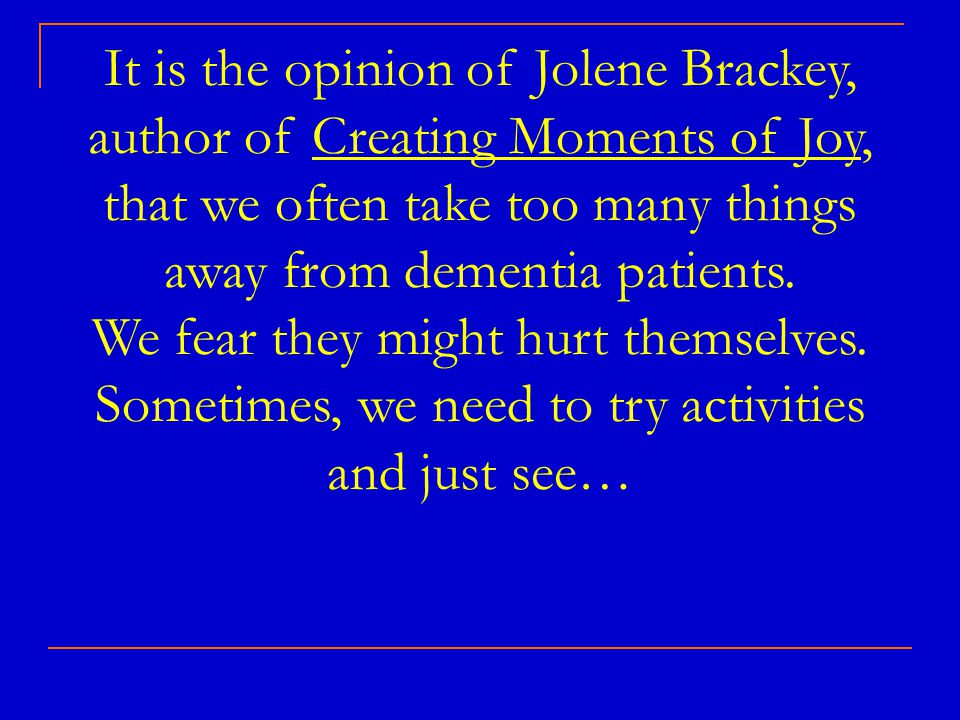 It is the opinion of Jolene Brackey, author of Creating Moments of Joy, that we often take too many things away from dementia patients.