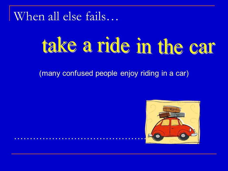 When all else fails… (many confused people enjoy riding in a car) …………………………………….