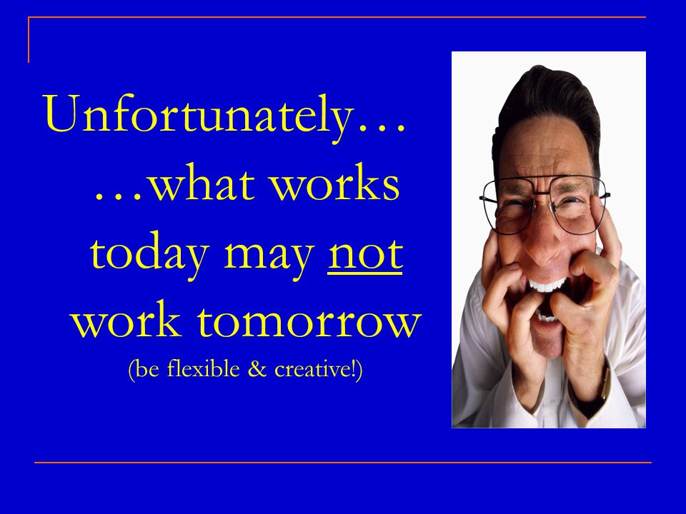 Unfortunately… …what works today may not work tomorrow (be flexible & creative!)