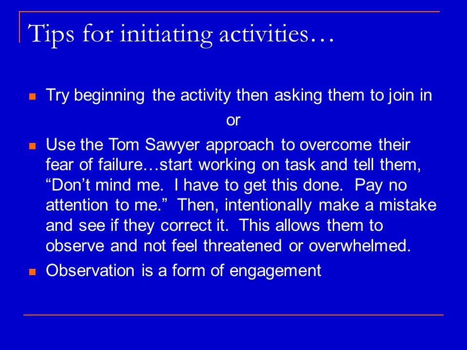Tips for initiating activities… Try beginning the activity then asking them to join in or Use the Tom Sawyer approach to overcome their fear of failure…start working on task and tell them, Don't mind me.