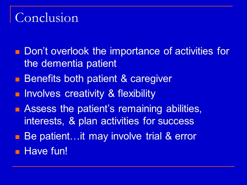 Conclusion Don't overlook the importance of activities for the dementia patient Benefits both patient & caregiver Involves creativity & flexibility Assess the patient's remaining abilities, interests, & plan activities for success Be patient…it may involve trial & error Have fun!