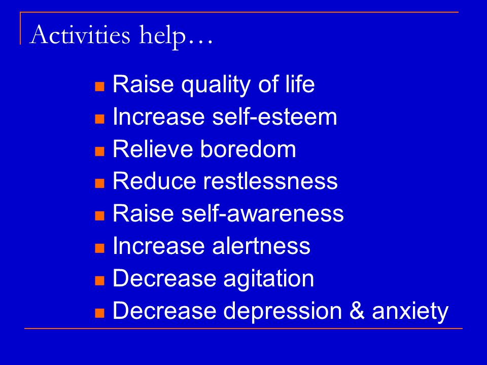 Activities help… Raise quality of life Increase self-esteem Relieve boredom Reduce restlessness Raise self-awareness Increase alertness Decrease agitation Decrease depression & anxiety
