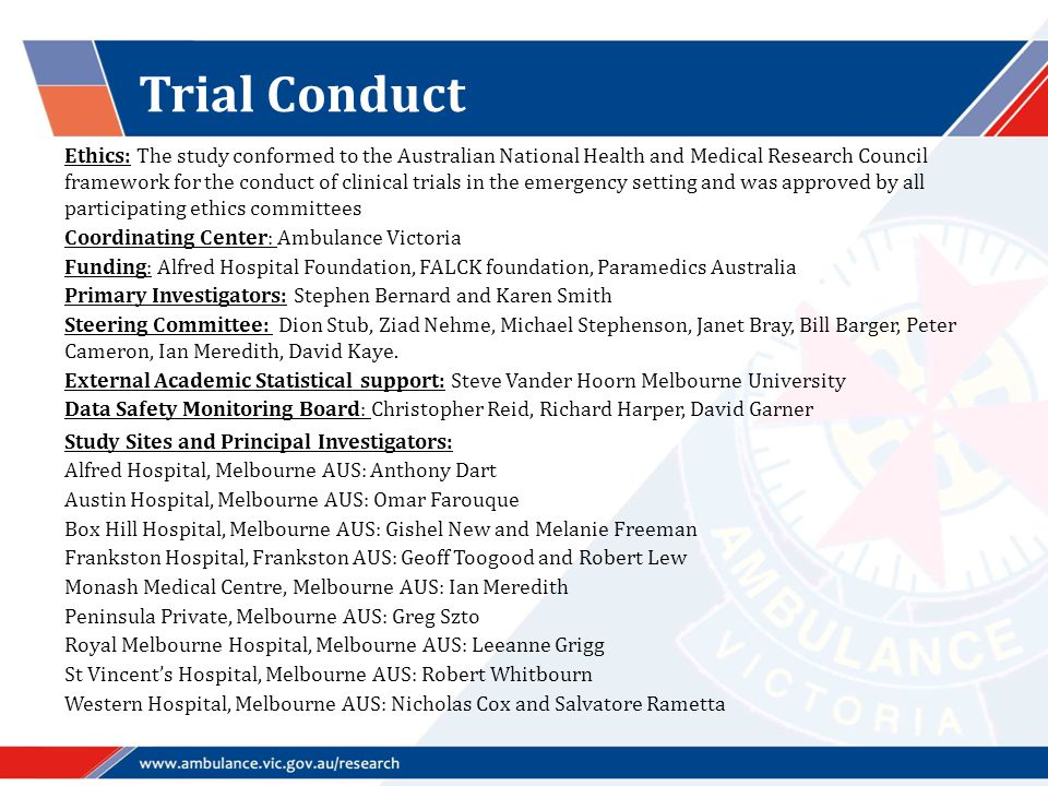 Trial Conduct Ethics: The study conformed to the Australian National Health and Medical Research Council framework for the conduct of clinical trials in the emergency setting and was approved by all participating ethics committees Coordinating Center: Ambulance Victoria Funding: Alfred Hospital Foundation, FALCK foundation, Paramedics Australia Primary Investigators: Stephen Bernard and Karen Smith Steering Committee: Dion Stub, Ziad Nehme, Michael Stephenson, Janet Bray, Bill Barger, Peter Cameron, Ian Meredith, David Kaye.