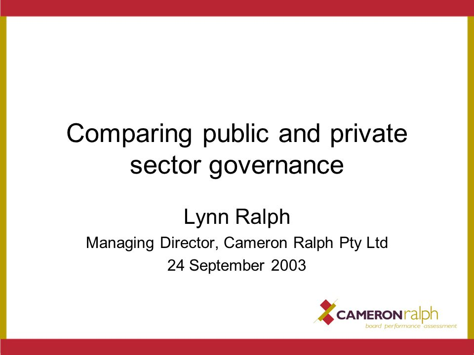 Comparing public and private sector governance Lynn Ralph Managing Director, Cameron Ralph Pty Ltd 24 September 2003