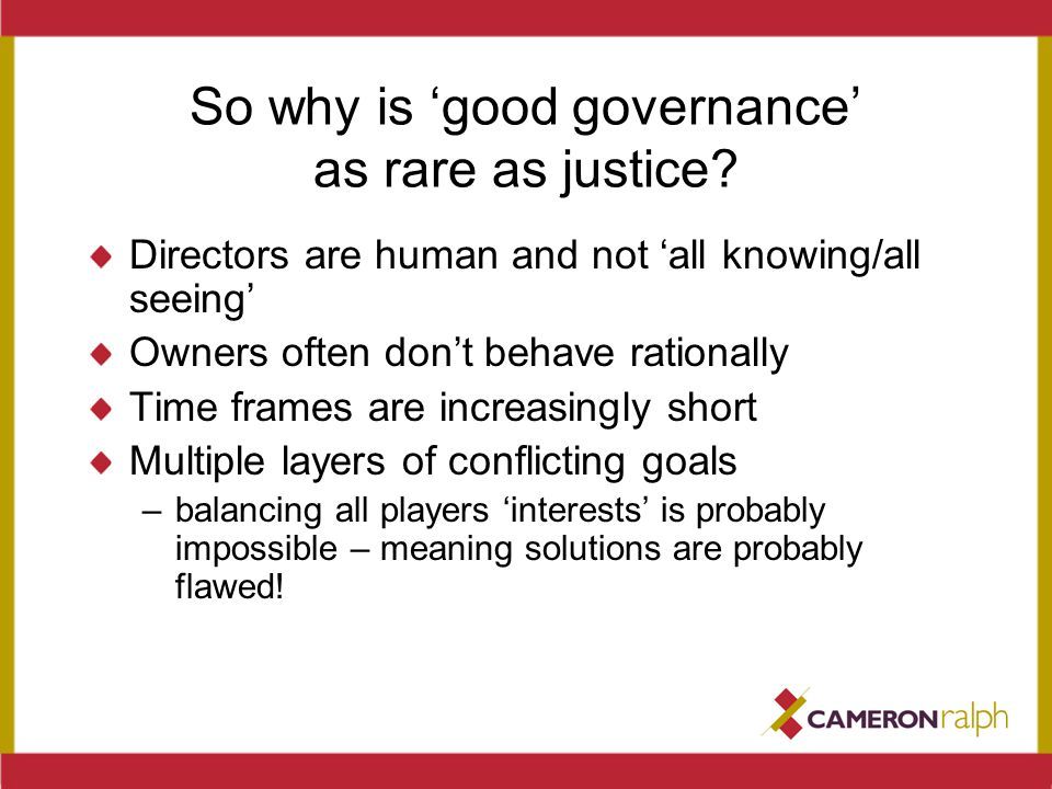 So why is 'good governance' as rare as justice? Directors are human and not 'all knowing/all seeing' Owners often don't behave rationally Time frames