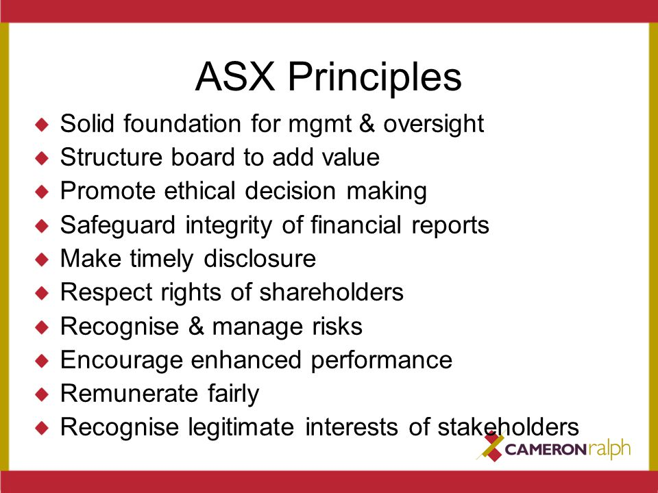 ASX Principles Solid foundation for mgmt & oversight Structure board to add value Promote ethical decision making Safeguard integrity of financial rep