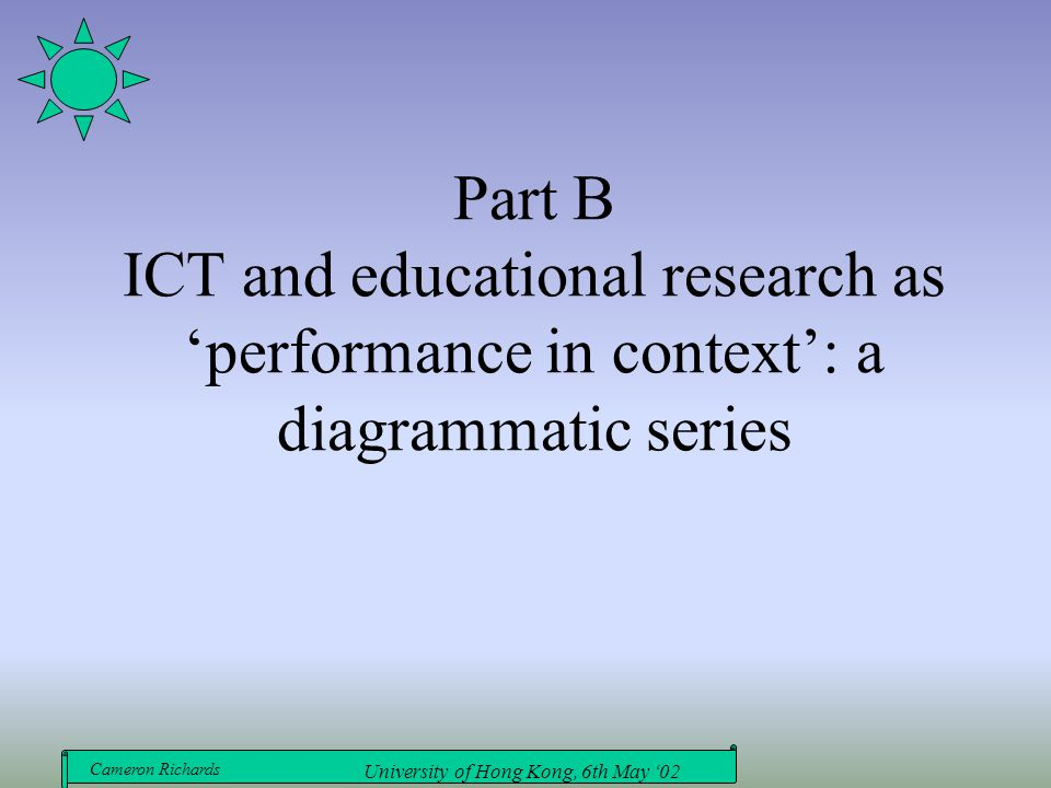 Cameron Richards University of Hong Kong, 6th May '02 Part B ICT and educational research as 'performance in context': a diagrammatic series