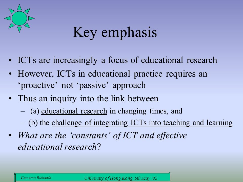 Cameron Richards University of Hong Kong, 6th May '02 ICT and Educational research: performances in context Linking doing and thinking, practice and theory Convergent focus on change and improvement Beyond quantitative/qualitative opposition Reconciling bottom-up and top-down imperatives Educational/research design Complementary relation between ICT as generic literacy and as specialised skills and knowledge A continuum between teacher reflective practice and formal/academic research Work-place/authentic problems or interests converted into viable and relevant academic focus questions Knowledge as ultimately a dialogue