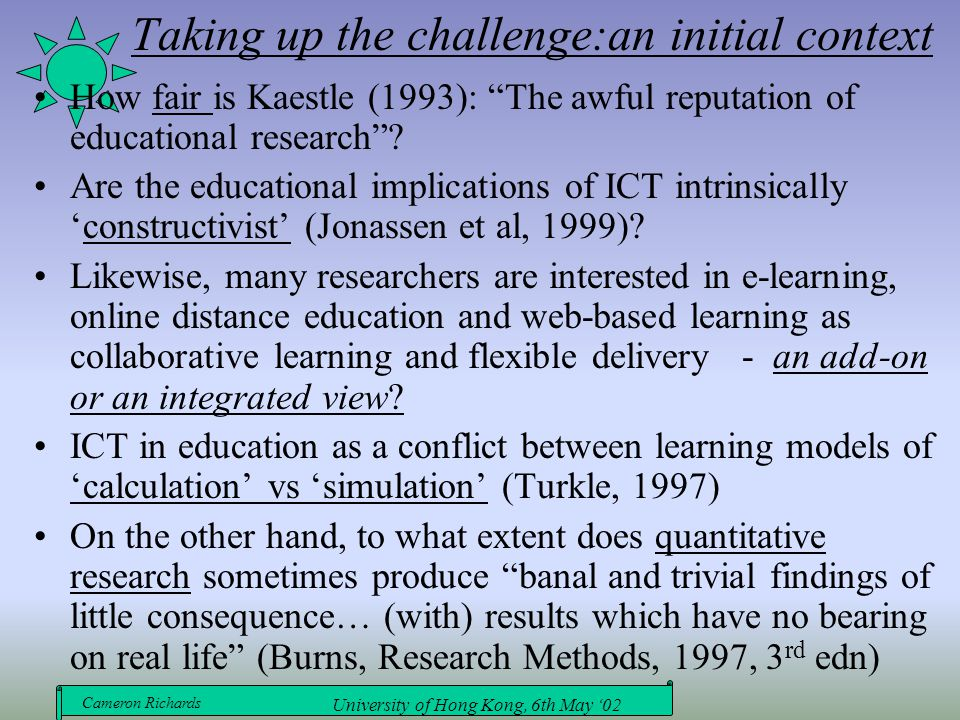 Cameron Richards University of Hong Kong, 6th May '02 Taking up the challenge:an initial context How fair is Kaestle (1993): The awful reputation of educational research .