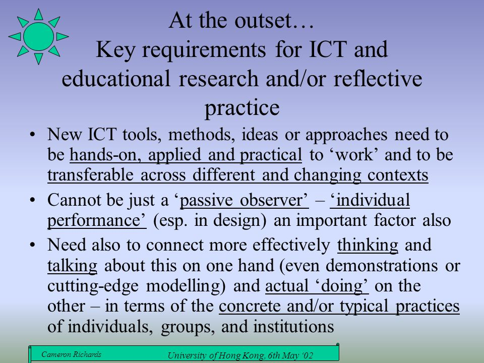 Cameron Richards University of Hong Kong, 6th May '02 At the outset… Key requirements for ICT and educational research and/or reflective practice New ICT tools, methods, ideas or approaches need to be hands-on, applied and practical to 'work' and to be transferable across different and changing contexts Cannot be just a 'passive observer' – 'individual performance' (esp.