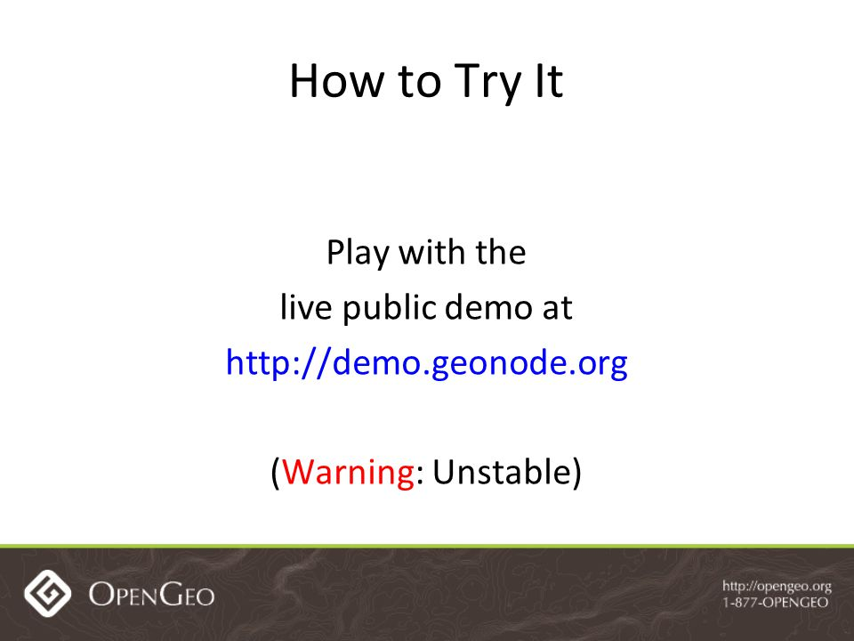 How to Try It Play with the live public demo at http://demo.geonode.org (Warning: Unstable)