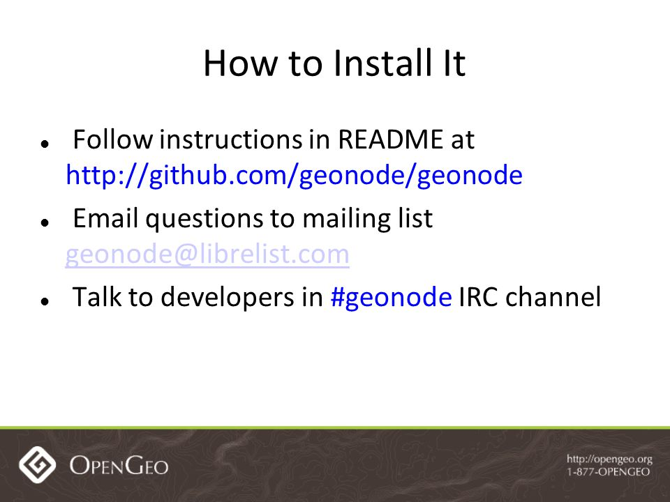 How to Install It Follow instructions in README at http://github.com/geonode/geonode Email questions to mailing list geonode@librelist.com geonode@librelist.com Talk to developers in #geonode IRC channel