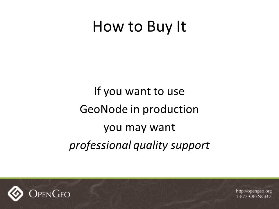If you want to use GeoNode in production you may want professional quality support How to Buy It