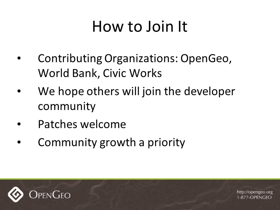 How to Join It Contributing Organizations: OpenGeo, World Bank, Civic Works We hope others will join the developer community Patches welcome Community growth a priority