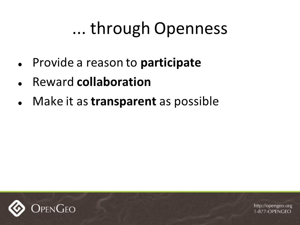 ... through Openness Provide a reason to participate Reward collaboration Make it as transparent as possible