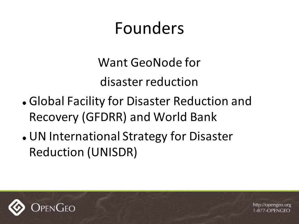 Founders Want GeoNode for disaster reduction Global Facility for Disaster Reduction and Recovery (GFDRR) and World Bank UN International Strategy for Disaster Reduction (UNISDR)