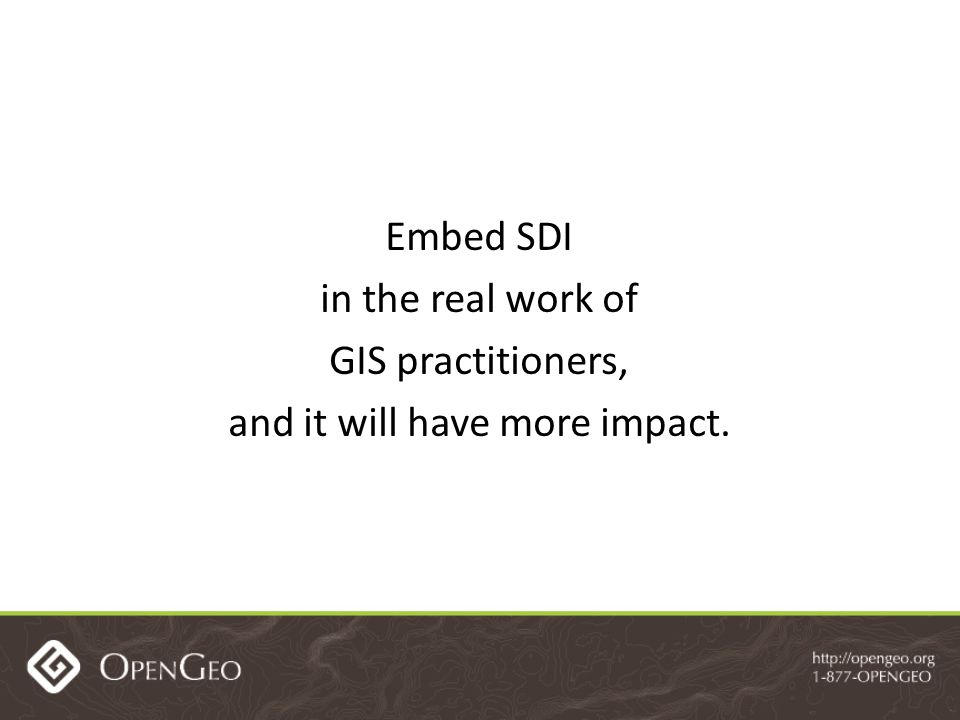Embed SDI in the real work of GIS practitioners, and it will have more impact.
