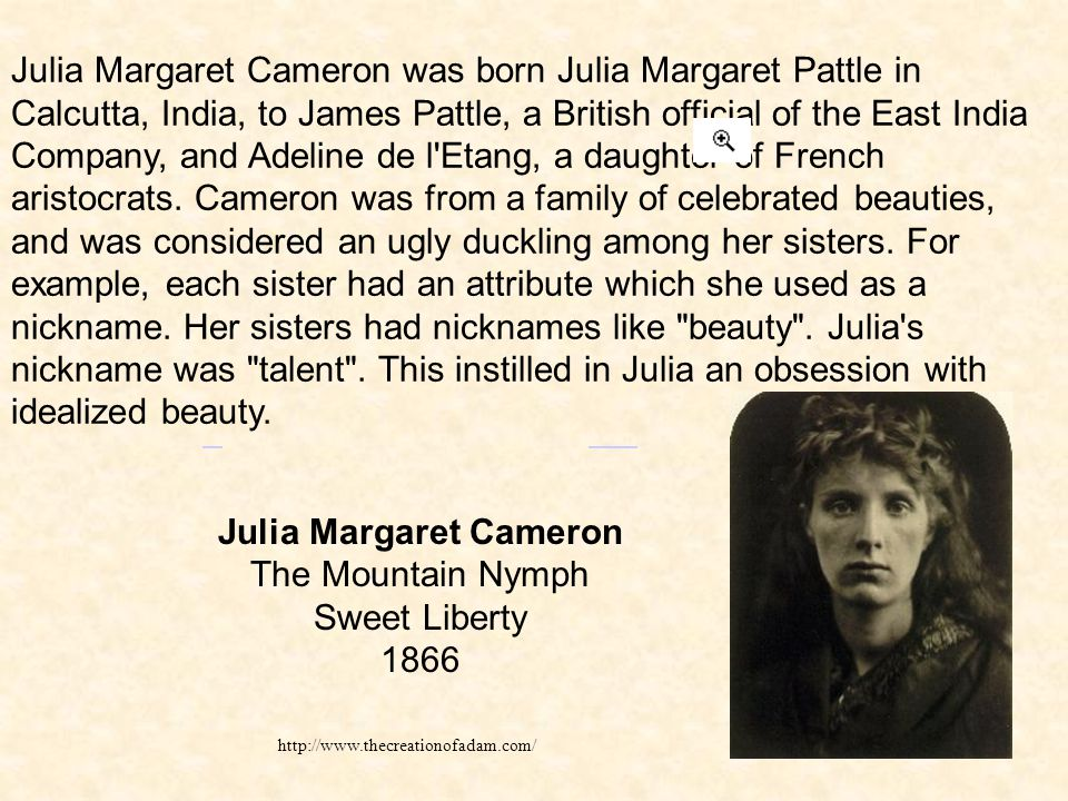 http://www.thecreationofadam.com/ Julia Margaret Cameron was born Julia Margaret Pattle in Calcutta, India, to James Pattle, a British official of the East India Company, and Adeline de l Etang, a daughter of French aristocrats.
