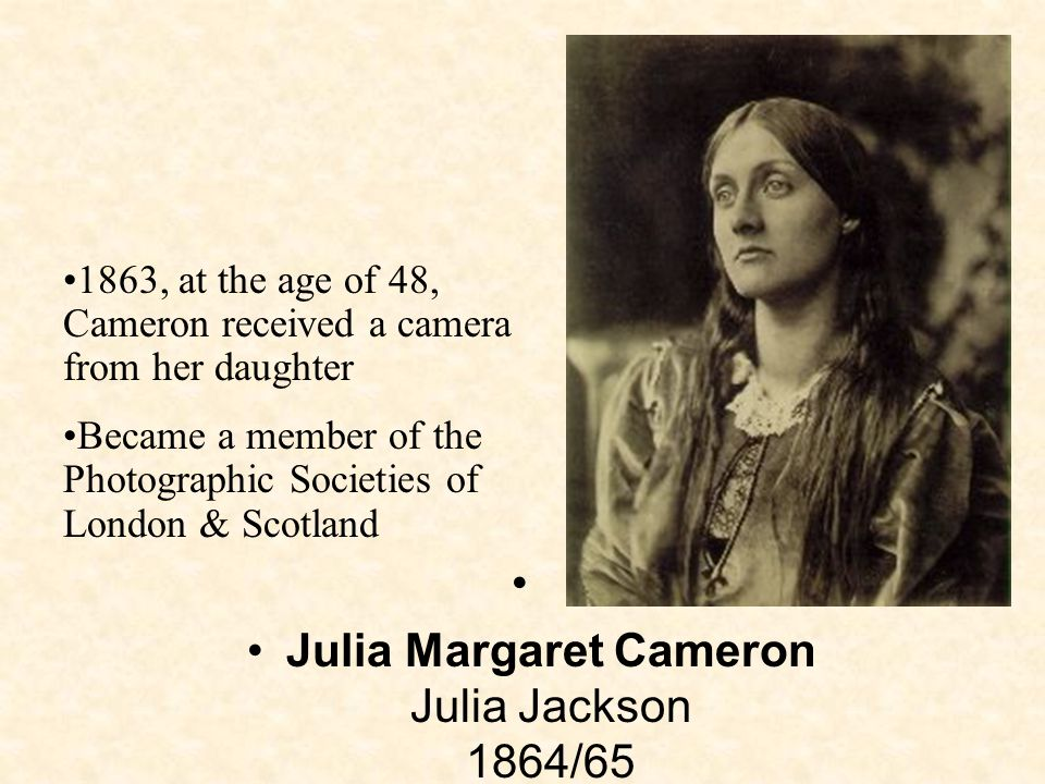Julia Margaret Cameron Julia Jackson 1864/65 1863, at the age of 48, Cameron received a camera from her daughter Became a member of the Photographic Societies of London & Scotland