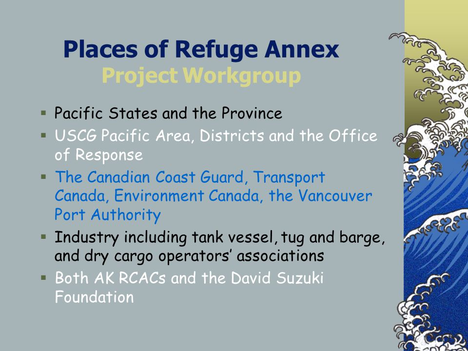 Places of Refuge Annex Project Workgroup  Pacific States and the Province  USCG Pacific Area, Districts and the Office of Response  The Canadian Coast Guard, Transport Canada, Environment Canada, the Vancouver Port Authority  Industry including tank vessel, tug and barge, and dry cargo operators' associations  Both AK RCACs and the David Suzuki Foundation