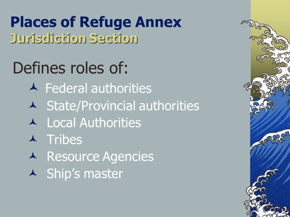 Jurisdiction Section Places of Refuge Annex Jurisdiction Section Defines roles of: Federal authorities State/Provincial authorities Local Authorities Tribes Resource Agencies Ship's master