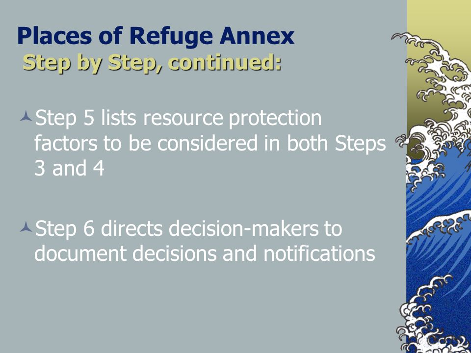 Step by Step, continued: Places of Refuge Annex Step by Step, continued: Step 5 lists resource protection factors to be considered in both Steps 3 and 4 Step 6 directs decision-makers to document decisions and notifications
