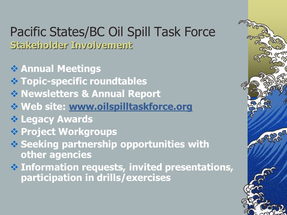 Stakeholder Involvement Pacific States/BC Oil Spill Task Force Stakeholder Involvement  Annual Meetings  Topic-specific roundtables  Newsletters & Annual Report  Web site: www.oilspilltaskforce.orgwww.oilspilltaskforce.org  Legacy Awards  Project Workgroups  Seeking partnership opportunities with other agencies  Information requests, invited presentations, participation in drills/exercises