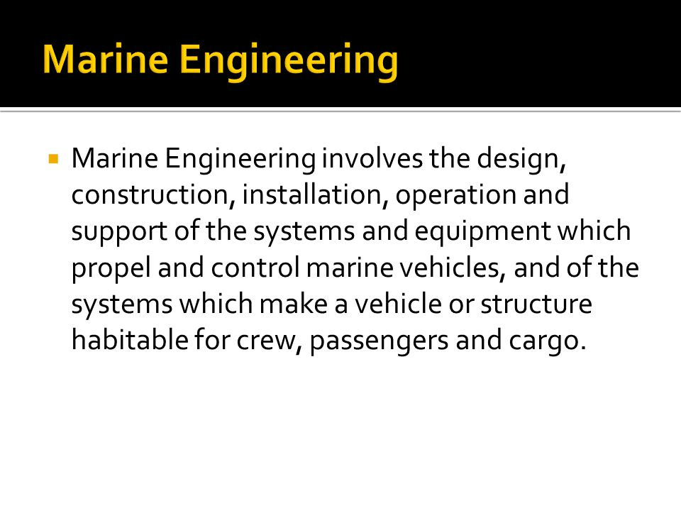 Marine Engineering involves the design, construction, installation, operation and support of the systems and equipment which propel and control mari