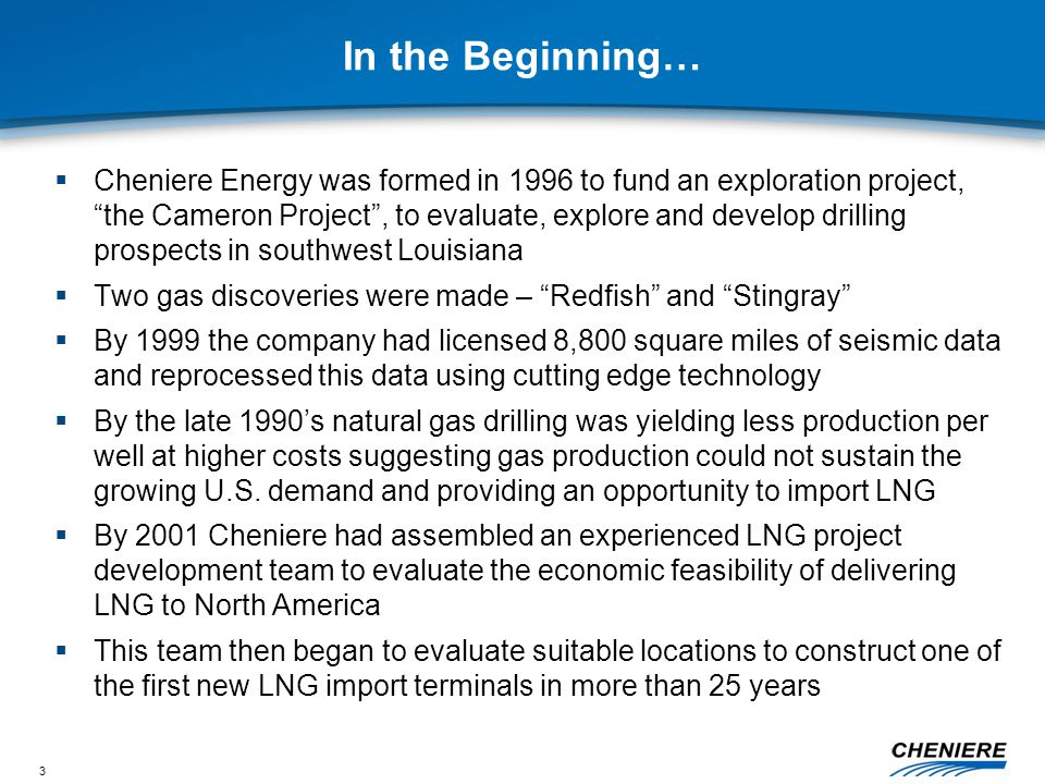 3 In the Beginning…  Cheniere Energy was formed in 1996 to fund an exploration project, the Cameron Project , to evaluate, explore and develop drilling prospects in southwest Louisiana  Two gas discoveries were made – Redfish and Stingray  By 1999 the company had licensed 8,800 square miles of seismic data and reprocessed this data using cutting edge technology  By the late 1990's natural gas drilling was yielding less production per well at higher costs suggesting gas production could not sustain the growing U.S.
