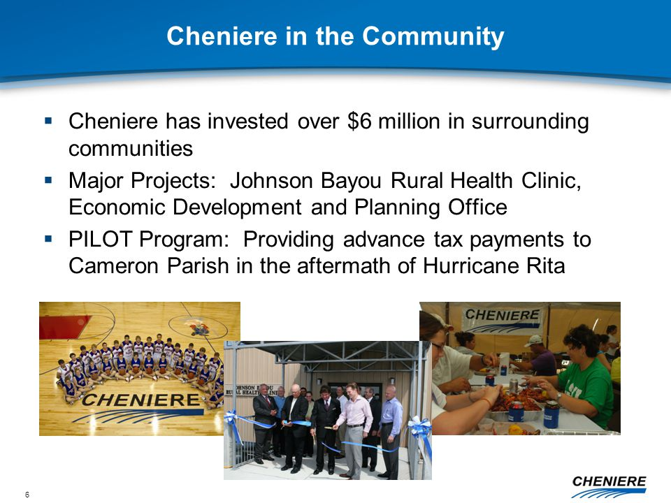 6 Cheniere in the Community  Cheniere has invested over $6 million in surrounding communities  Major Projects: Johnson Bayou Rural Health Clinic, Economic Development and Planning Office  PILOT Program: Providing advance tax payments to Cameron Parish in the aftermath of Hurricane Rita