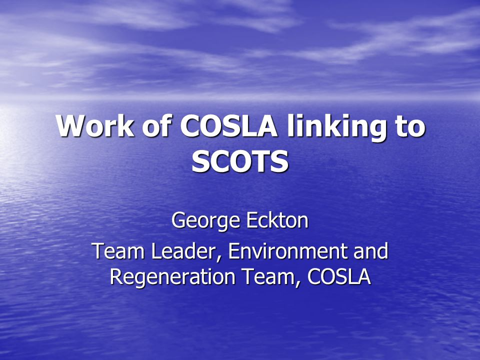 Work of COSLA linking to SCOTS George Eckton Team Leader, Environment and Regeneration Team, COSLA