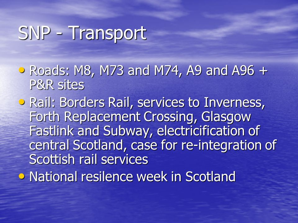 SNP - Transport Roads: M8, M73 and M74, A9 and A96 + P&R sites Roads: M8, M73 and M74, A9 and A96 + P&R sites Rail: Borders Rail, services to Inverness, Forth Replacement Crossing, Glasgow Fastlink and Subway, electricification of central Scotland, case for re-integration of Scottish rail services Rail: Borders Rail, services to Inverness, Forth Replacement Crossing, Glasgow Fastlink and Subway, electricification of central Scotland, case for re-integration of Scottish rail services National resilence week in Scotland National resilence week in Scotland