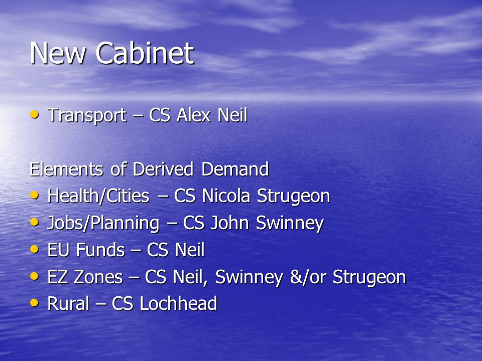 New Cabinet Transport – CS Alex Neil Transport – CS Alex Neil Elements of Derived Demand Health/Cities – CS Nicola Strugeon Health/Cities – CS Nicola Strugeon Jobs/Planning – CS John Swinney Jobs/Planning – CS John Swinney EU Funds – CS Neil EU Funds – CS Neil EZ Zones – CS Neil, Swinney &/or Strugeon EZ Zones – CS Neil, Swinney &/or Strugeon Rural – CS Lochhead Rural – CS Lochhead