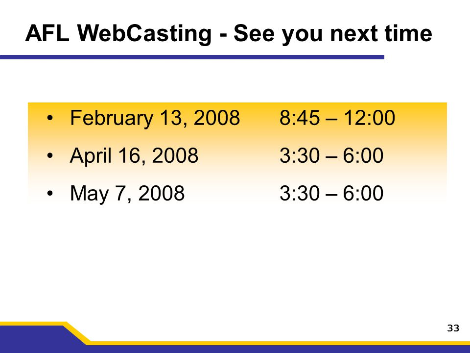 AFL WebCasting - See you next time February 13, 20088:45 – 12:00 April 16, 20083:30 – 6:00 May 7, 20083:30 – 6:00 33