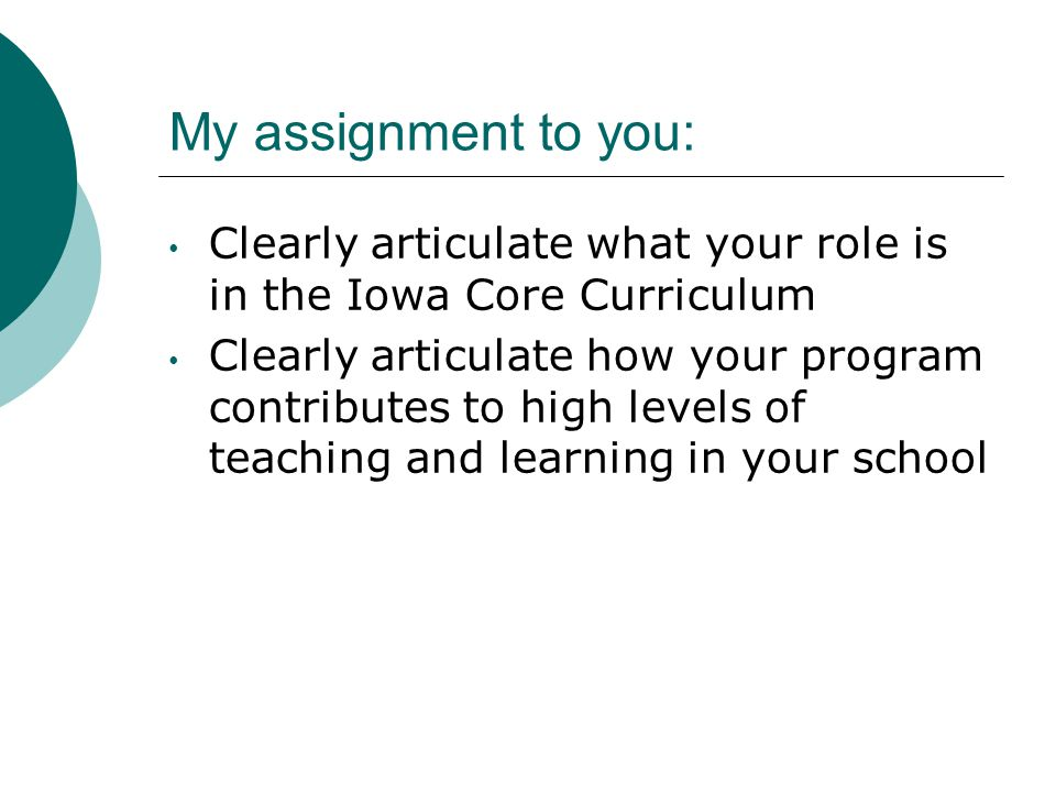 My assignment to you: Clearly articulate what your role is in the Iowa Core Curriculum Clearly articulate how your program contributes to high levels of teaching and learning in your school