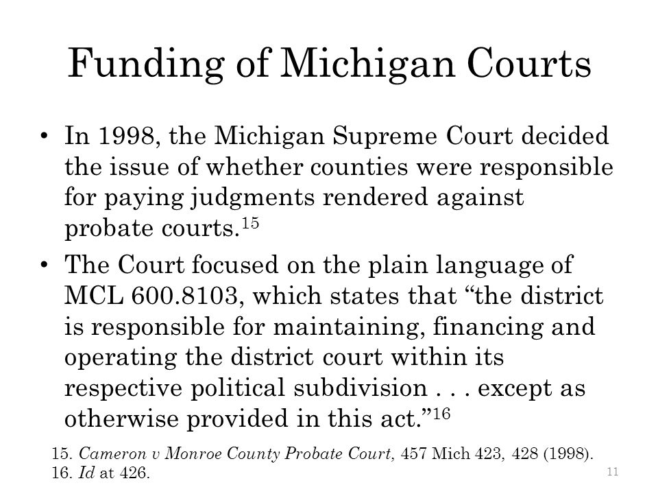 Funding of Michigan Courts In 1998, the Michigan Supreme Court decided the issue of whether counties were responsible for paying judgments rendered against probate courts.