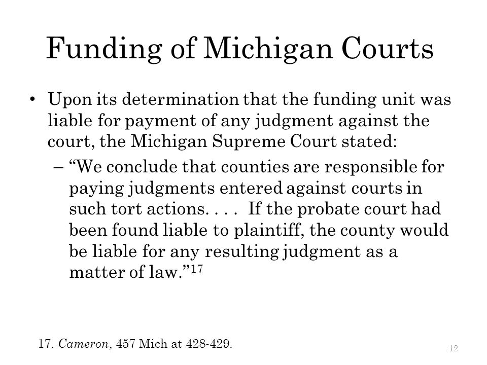 Funding of Michigan Courts Upon its determination that the funding unit was liable for payment of any judgment against the court, the Michigan Supreme Court stated: – We conclude that counties are responsible for paying judgments entered against courts in such tort actions....