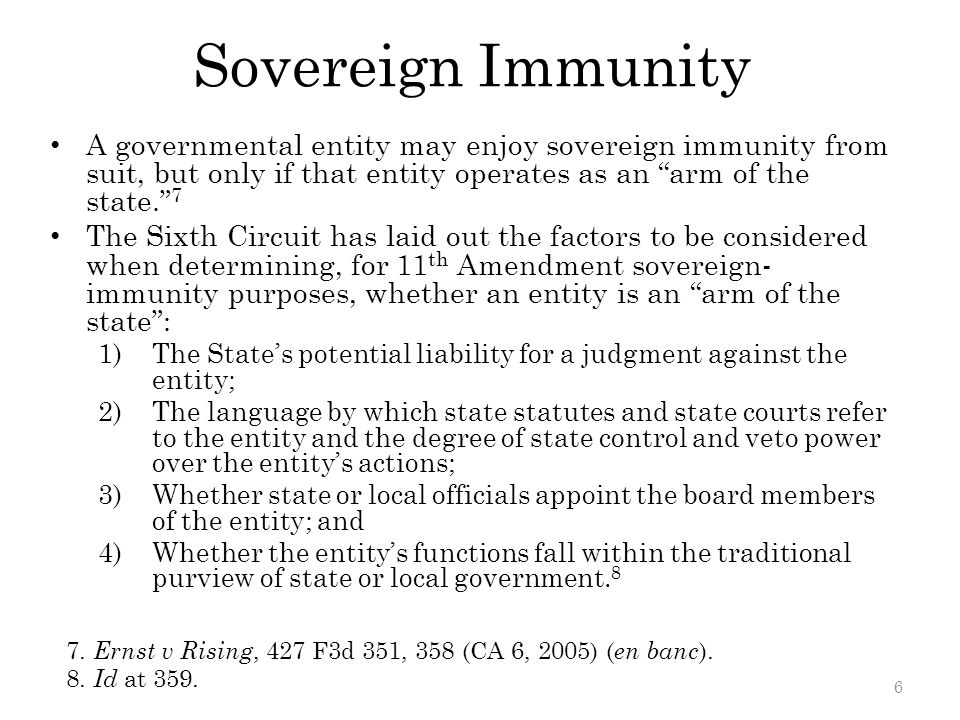 Sovereign Immunity A governmental entity may enjoy sovereign immunity from suit, but only if that entity operates as an arm of the state. 7 The Sixth Circuit has laid out the factors to be considered when determining, for 11 th Amendment sovereign- immunity purposes, whether an entity is an arm of the state : 1)The State's potential liability for a judgment against the entity; 2)The language by which state statutes and state courts refer to the entity and the degree of state control and veto power over the entity's actions; 3)Whether state or local officials appoint the board members of the entity; and 4)Whether the entity's functions fall within the traditional purview of state or local government.